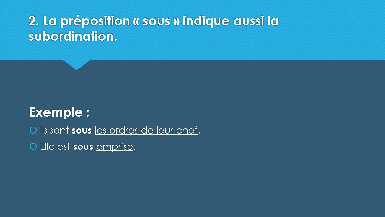 2. La préposition « sous » indique aussi la subordination. Exemple :  Ils sont sous les ordres de leur chef.  Elle est sous emprise.