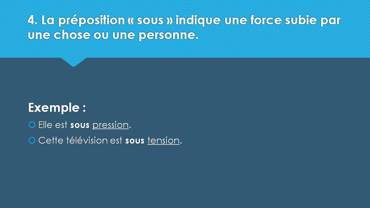 4. La préposition « sous » indique une force subie par une chose ou une personne. Exemple :  Elle est sous pression.  Cette télévision est sous tension.