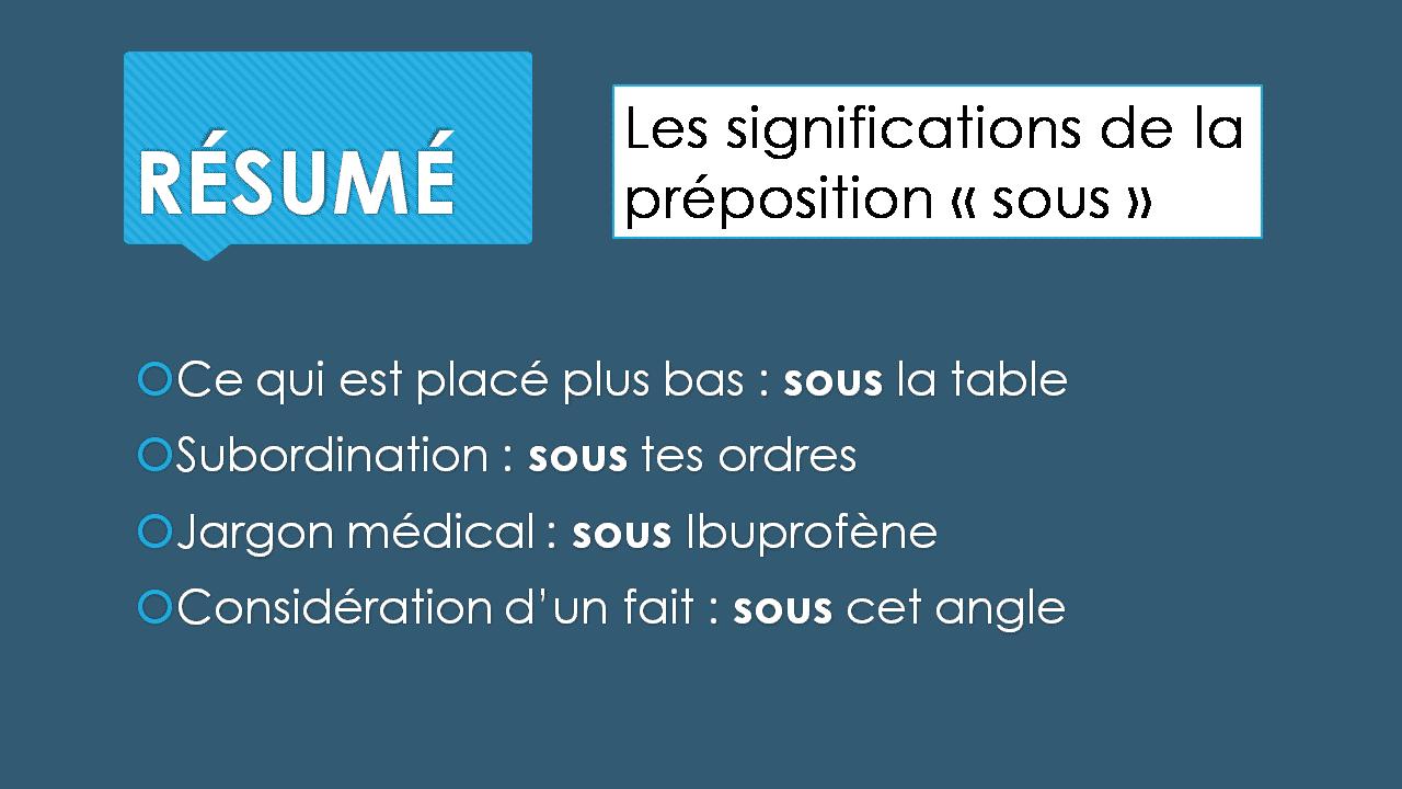 RÉSUMÉ Les significations de la préposition « sous »  Ce qui est placé plus bas : sous la table  Subordination : sous tes ordres  Jargon médical : sous Ibuprofène  Considération d'un fait : sous cet angle