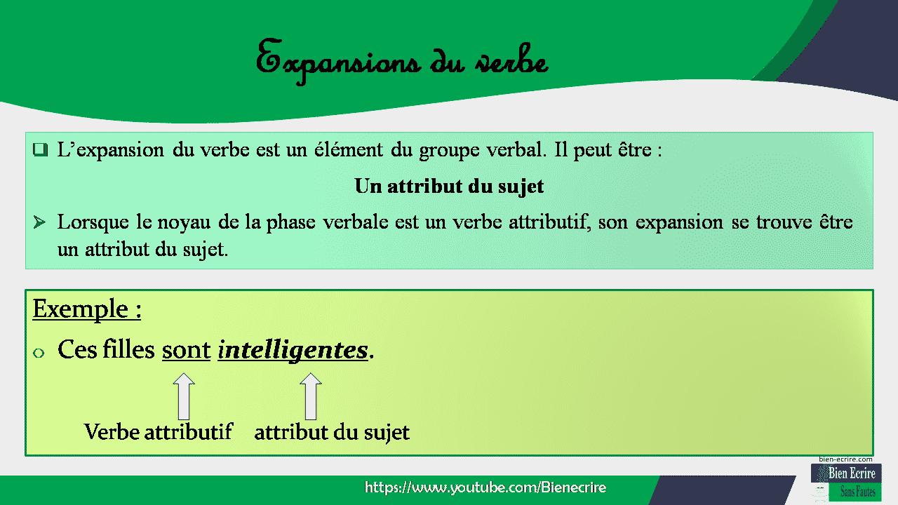  L'expansion du verbe est un élément du groupe verbal. Il peut être : Un attribut du sujet  Lorsque le noyau de la phase verbale est un verbe attributif, son expansion se trouve être un attribut du sujet. Exemple : o Ces filles sont intelligentes. Verbe attributif attribut du sujet