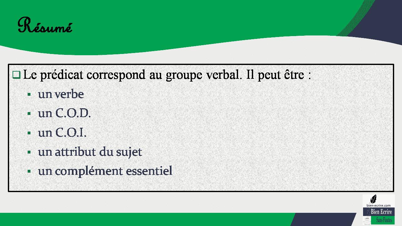 Résumé  Le prédicat correspond au groupe verbal. Il peut être :  un verbe  un C.O.D.  un C.O.I.  un attribut du sujet  un complément essentiel