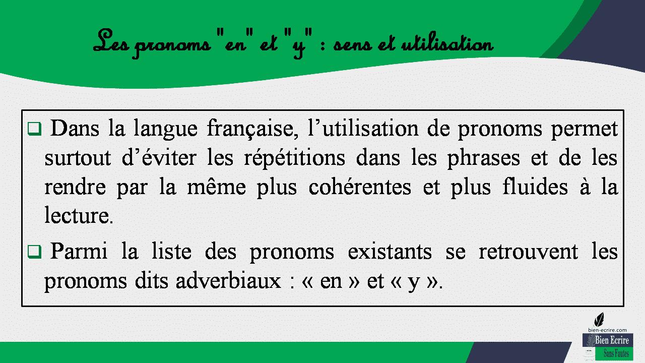 """Les pronoms """"en"""" et """"y"""" : sens et utilisation  Dans la langue française, l'utilisation de pronoms permet surtout d'éviter les répétitions dans les phrases et de les rendre par la même plus cohérentes et plus fluides à la lecture.  Parmi la liste des pronoms existants se retrouvent les pronoms dits adverbiaux : « en » et « y »."""