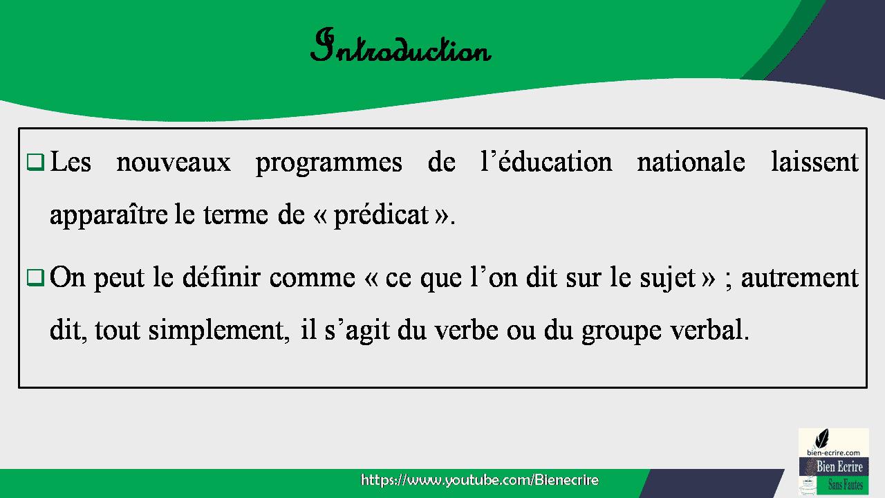 Introduction  Les nouveaux programmes de l'éducation nationale laissent apparaître le terme de «prédicat».  On peut le définir comme «ce que l'on dit sur le sujet» ; autrement dit, tout simplement, il s'agit du verbe ou du groupe verbal.