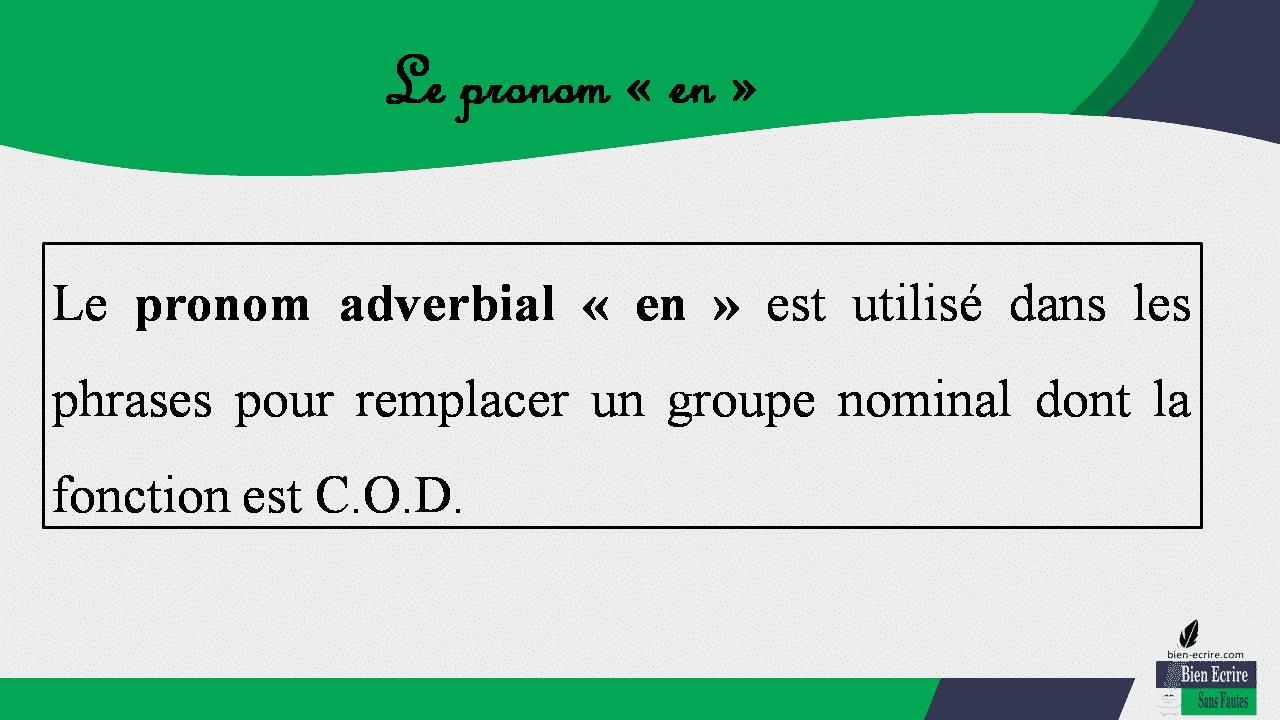 Le pronom « en » Le pronom adverbial « en » est utilisé dans les phrases pour remplacer un groupe nominal dont la fonction est C.O.D.