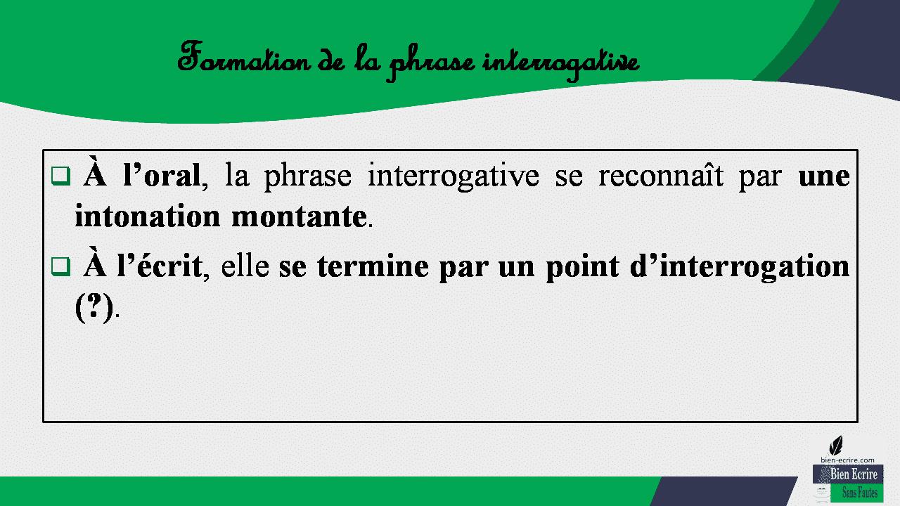  À l'oral, la phrase interrogative se reconnaît par une intonation montante.  À l'écrit, elle se termine par un point d'interrogation (?).