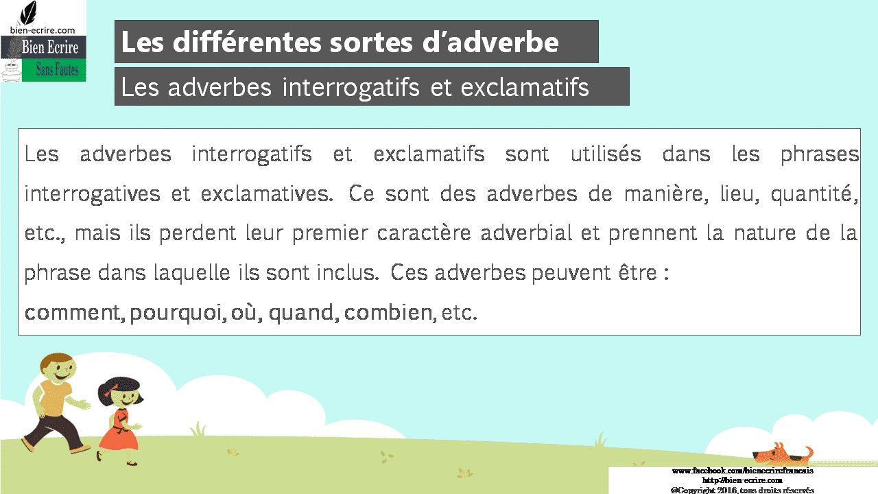 Les adverbes interrogatifs et exclamatifs Les adverbes interrogatifs et exclamatifs sont utilisés dans les phrases interrogatives et exclamatives. Ce sont des adverbes de manière, lieu, quantité, etc., mais ils perdent leur premier caractère adverbial et prennent la nature de la phrase dans laquelle ils sont inclus. Ces adverbes peuvent être : comment, pourquoi, où, quand, combien, etc.