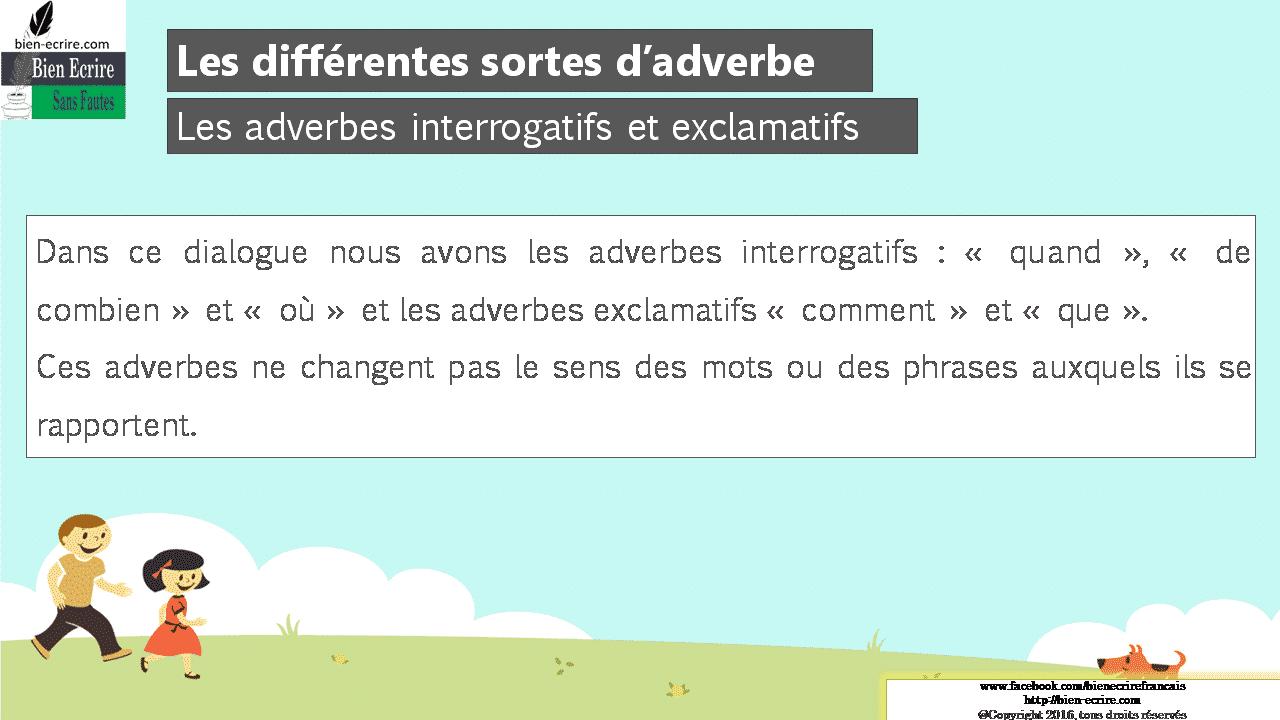 Dans ce dialogue nous avons les adverbes interrogatifs : « quand », « de combien » et « où » et les adverbes exclamatifs « comment » et « que ». Ces adverbes ne changent pas le sens des mots ou des phrases auxquels ils se rapportent.