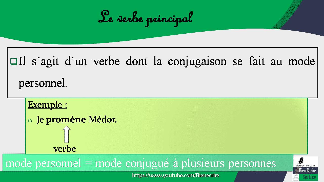 1. Le verbe principal  Il s'agit d'un verbe dont la conjugaison se fait au mode personnel. Exemple : Je promène Médor. verbe mode personnel = mode conjugué à plusieurs personnes