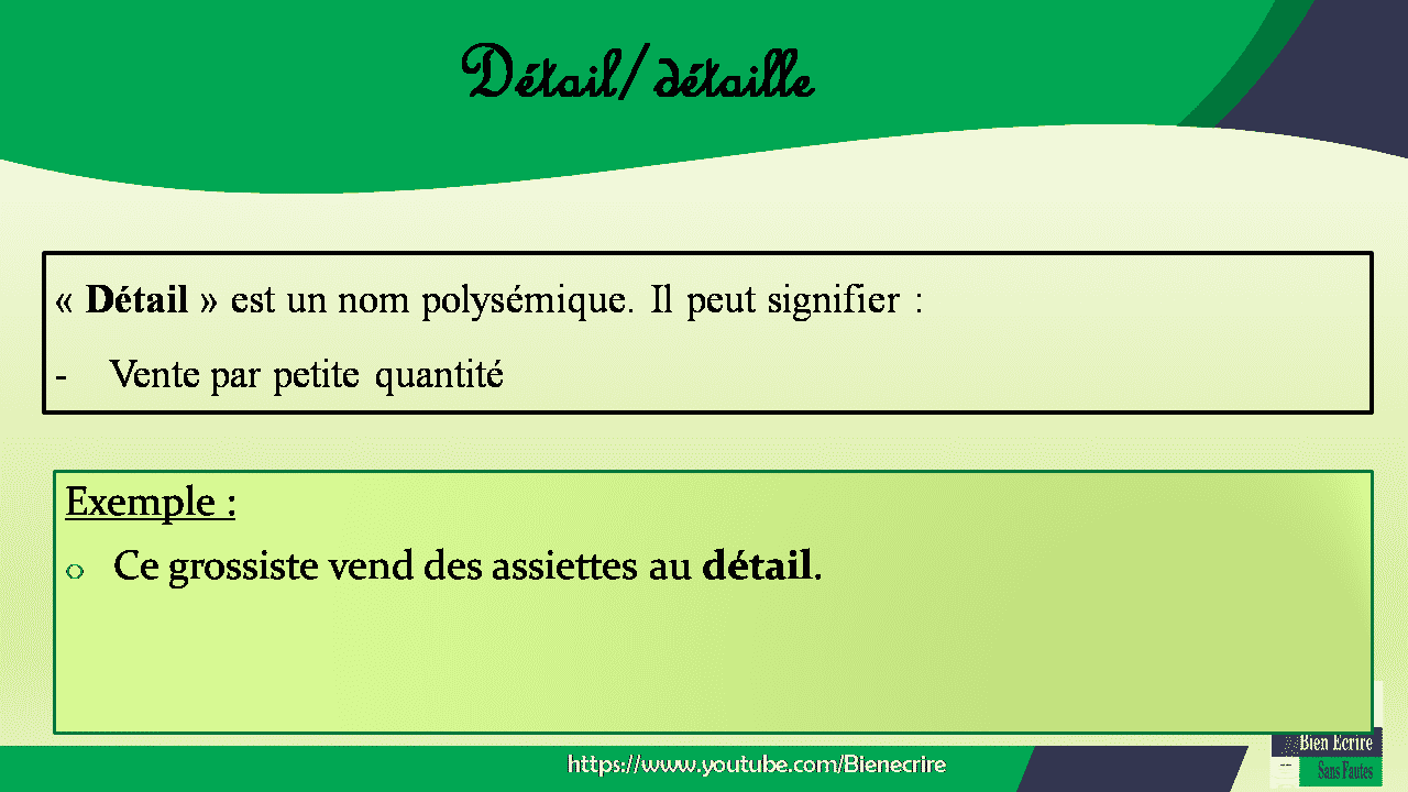 Détail/détaille « Détail » est un nom polysémique. Il peut signifier : - Vente par petite quantité Exemple : o Ce grossiste vend des assiettes au détail.