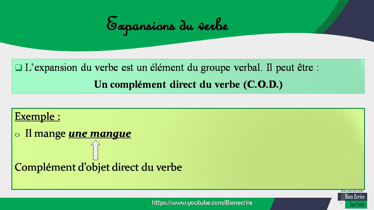  L'expansion du verbe est un élément du groupe verbal. Il peut être : Un complément direct du verbe (C.O.D.) Exemple : o Il mange une mangue Complément d'objet direct du verbe