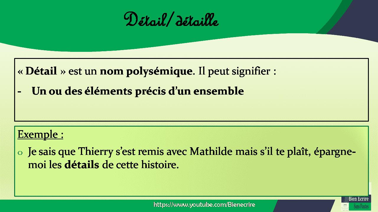 « Détail » est un nom polysémique. Il peut signifier : - Un ou des éléments précis d'un ensemble Exemple : o Je sais que Thierry s'est remis avec Mathilde mais s'il te plaît, épargne-moi les détails de cette histoire.