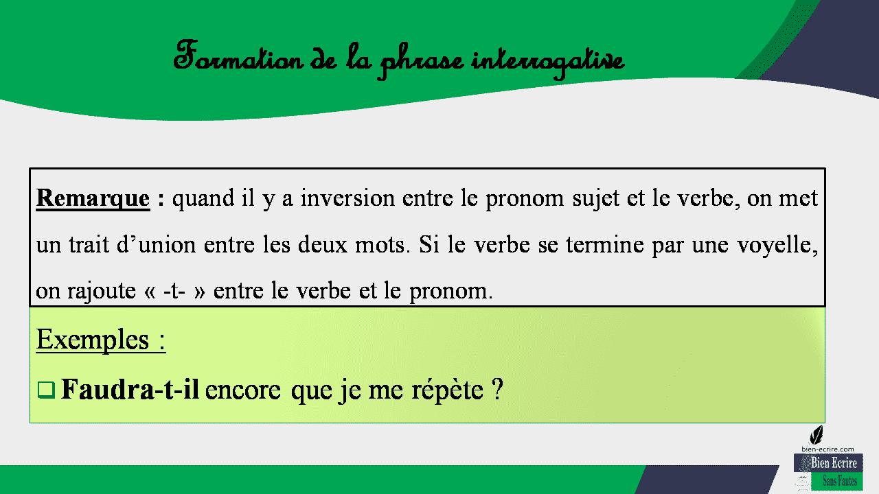 Remarque : quand il y a inversion entre le pronom sujet et le verbe, on met un trait d'union entre les deux mots. Si le verbe se termine par une voyelle, on rajoute « -t- » entre le verbe et le pronom. Exemples :  Faudra-t-il encore que je me répète ?