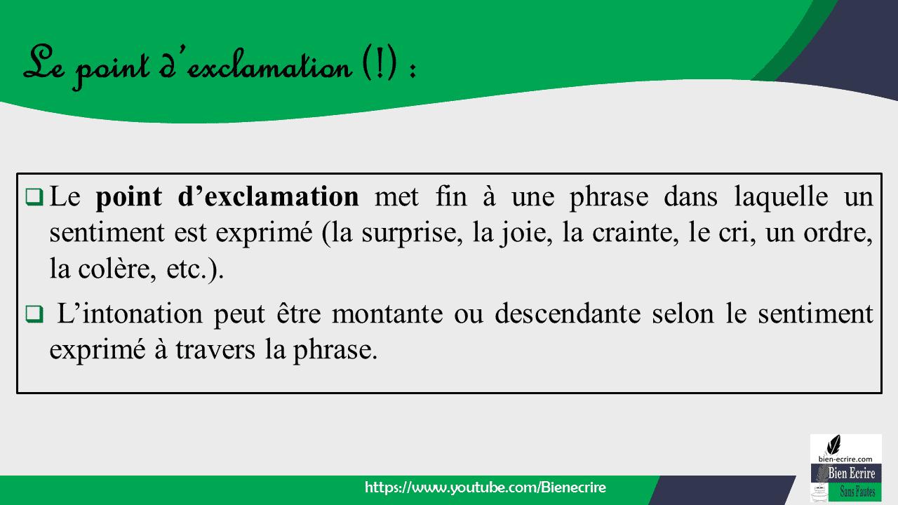  Le point d'exclamation met fin à une phrase dans laquelle un sentiment est exprimé (la surprise, la joie, la crainte, le cri, un ordre, la colère, etc.).  L'intonation peut être montante ou descendante selon le sentiment exprimé à travers la phrase.