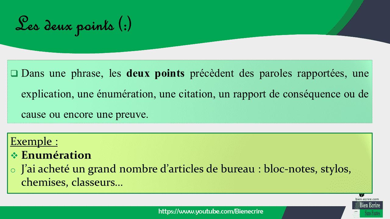  Dans une phrase, les deux points précèdent des paroles rapportées, une explication, une énumération, une citation, un rapport de conséquence ou de cause ou encore une preuve.