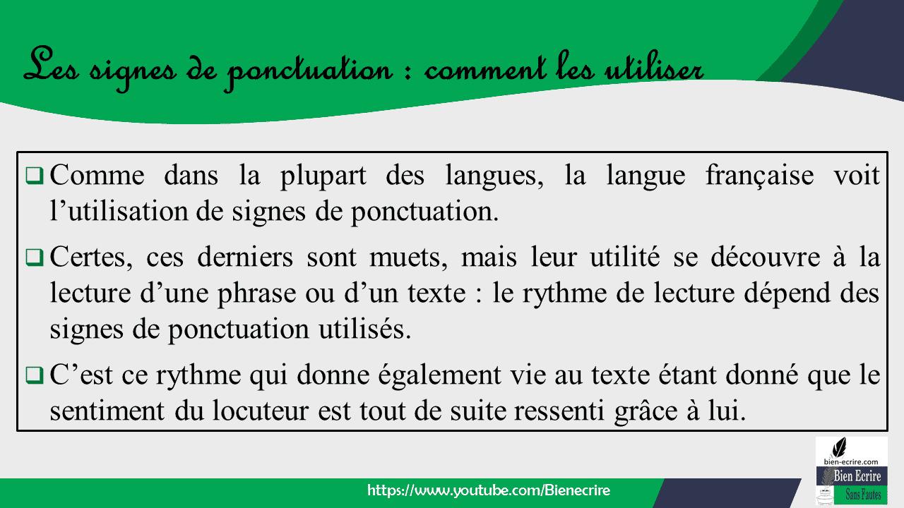  Comme dans la plupart des langues, la langue française voit l'utilisation de signes de ponctuation.  Certes, ces derniers sont muets, mais leur utilité se découvre à la lecture d'une phrase ou d'un texte : le rythme de lecture dépend des signes de ponctuation utilisés.  C'est ce rythme qui donne également vie au texte étant donné que le sentiment du locuteur est tout de suite ressenti grâce à lui.