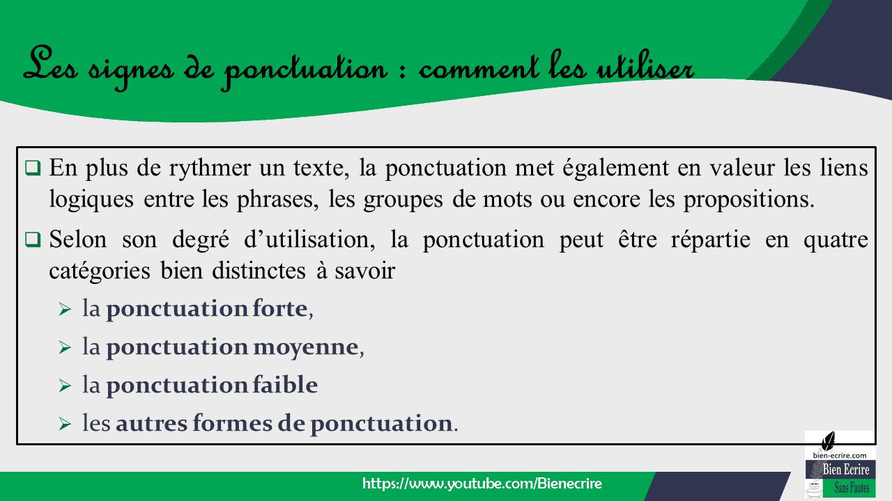 En plus de rythmer un texte, la ponctuation met également en valeur les liens logiques entre les phrases, les groupes de mots ou encore les propositions.  Selon son degré d'utilisation, la ponctuation peut être répartie en quatre catégories bien distinctes à savoir ➢ la ponctuation forte, ➢ la ponctuation moyenne, ➢ la ponctuation faible ➢ les autres formes de ponctuation.