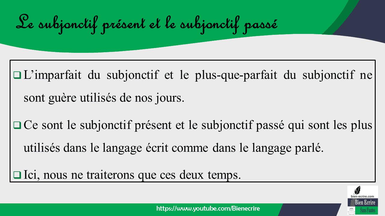  L'imparfait du subjonctif et le plus-que-parfait du subjonctif ne sont guère utilisés de nos jours.  Ce sont le subjonctif présent et le subjonctif passé qui sont les plus utilisés dans le langage écrit comme dans le langage parlé.  Ici, nous ne traiterons que ces deux temps.