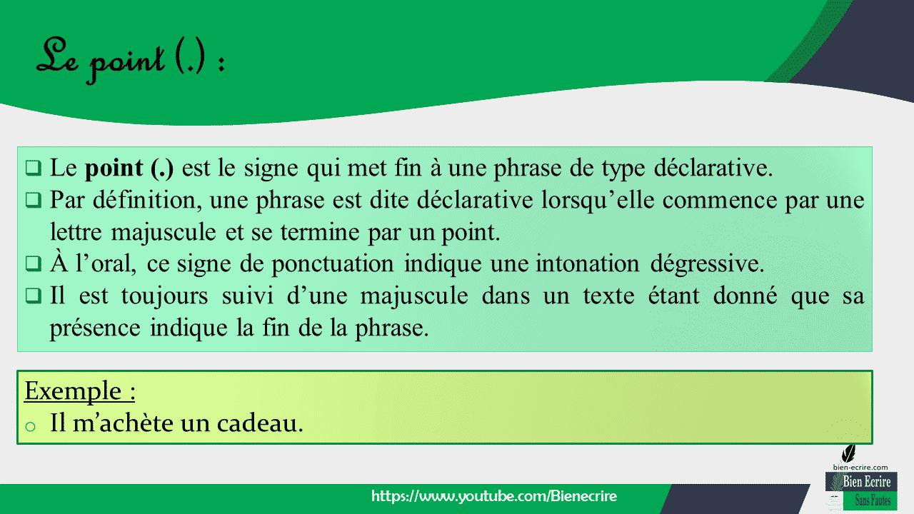  Le point (.) est le signe qui met fin à une phrase de type déclarative.  Par définition, une phrase est dite déclarative lorsqu'elle commence par une lettre majuscule et se termine par un point.  À l'oral, ce signe de ponctuation indique une intonation dégressive.  Il est toujours suivi d'une majuscule dans un texte étant donné que sa présence indique la fin de la phrase.