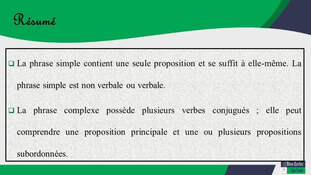  La phrase simple contient une seule proposition et se suffit à elle-même. La phrase simple est non verbale ou verbale.  La phrase complexe possède plusieurs verbes conjugués ; elle peut comprendre une proposition principale et une ou plusieurs propositions subordonnées.