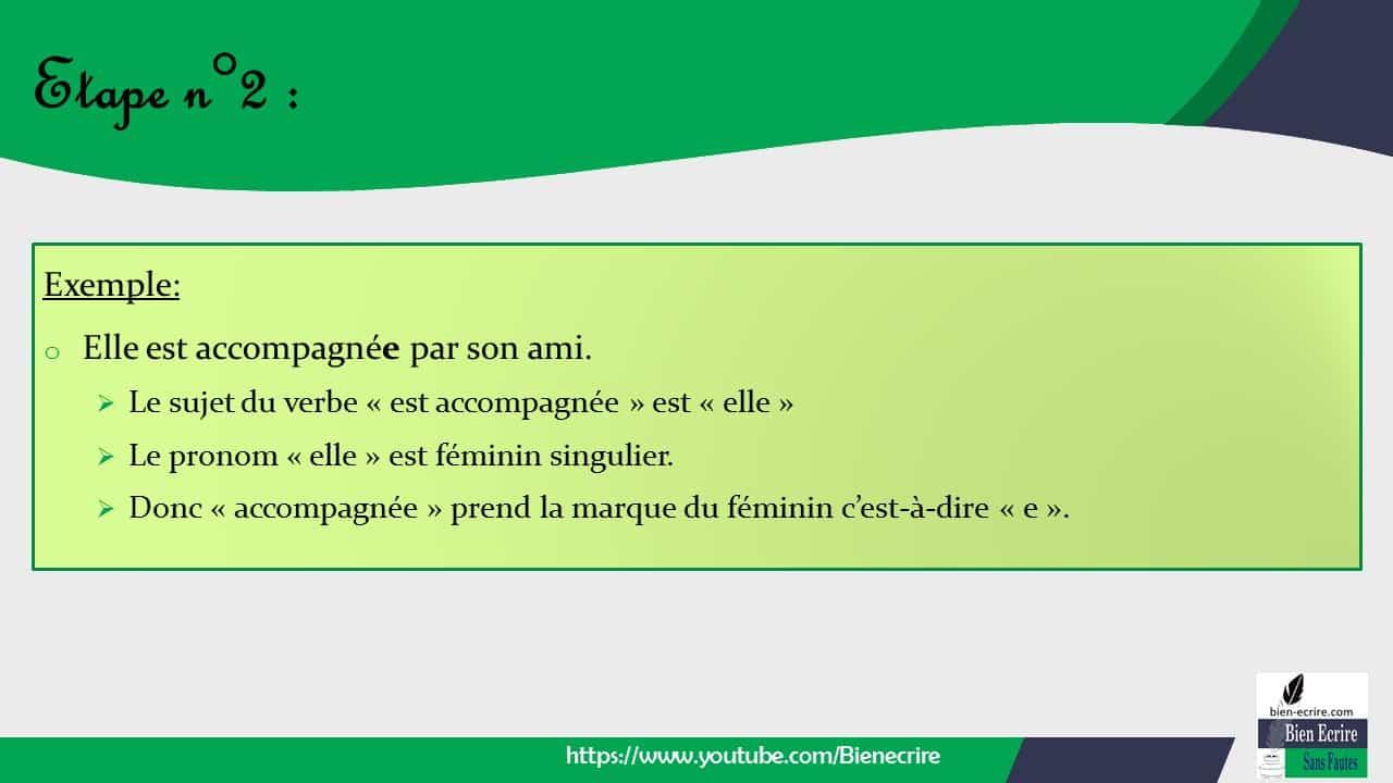 Exemple: o Elle est accompagnée par son ami. ➢ Le sujet du verbe « est accompagnée » est « elle » ➢ Le pronom « elle » est féminin singulier. ➢ Donc « accompagnée » prend la marque du féminin c'est-à-dire « e ».