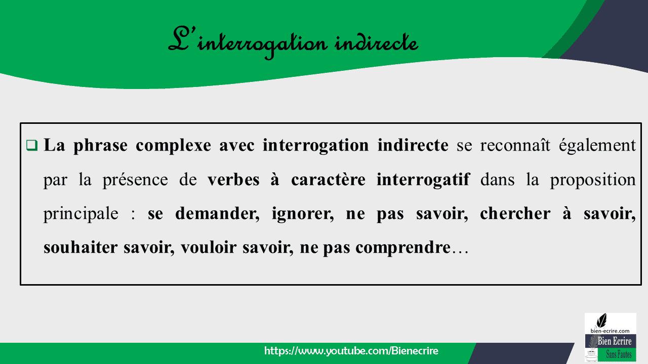  La phrase complexe avec interrogation indirecte se reconnaît également par la présence de verbes à caractère interrogatif dans la proposition principale : se demander, ignorer, ne pas savoir, chercher à savoir, souhaiter savoir, vouloir savoir, ne pas comprendre…