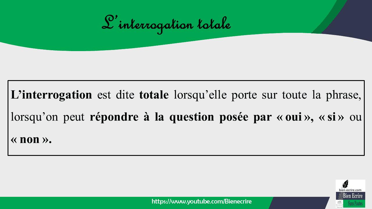 L'interrogation est dite totale lorsqu'elle porte sur toute la phrase, lorsqu'on peut répondre à la question posée par «oui», «si» ou «non».