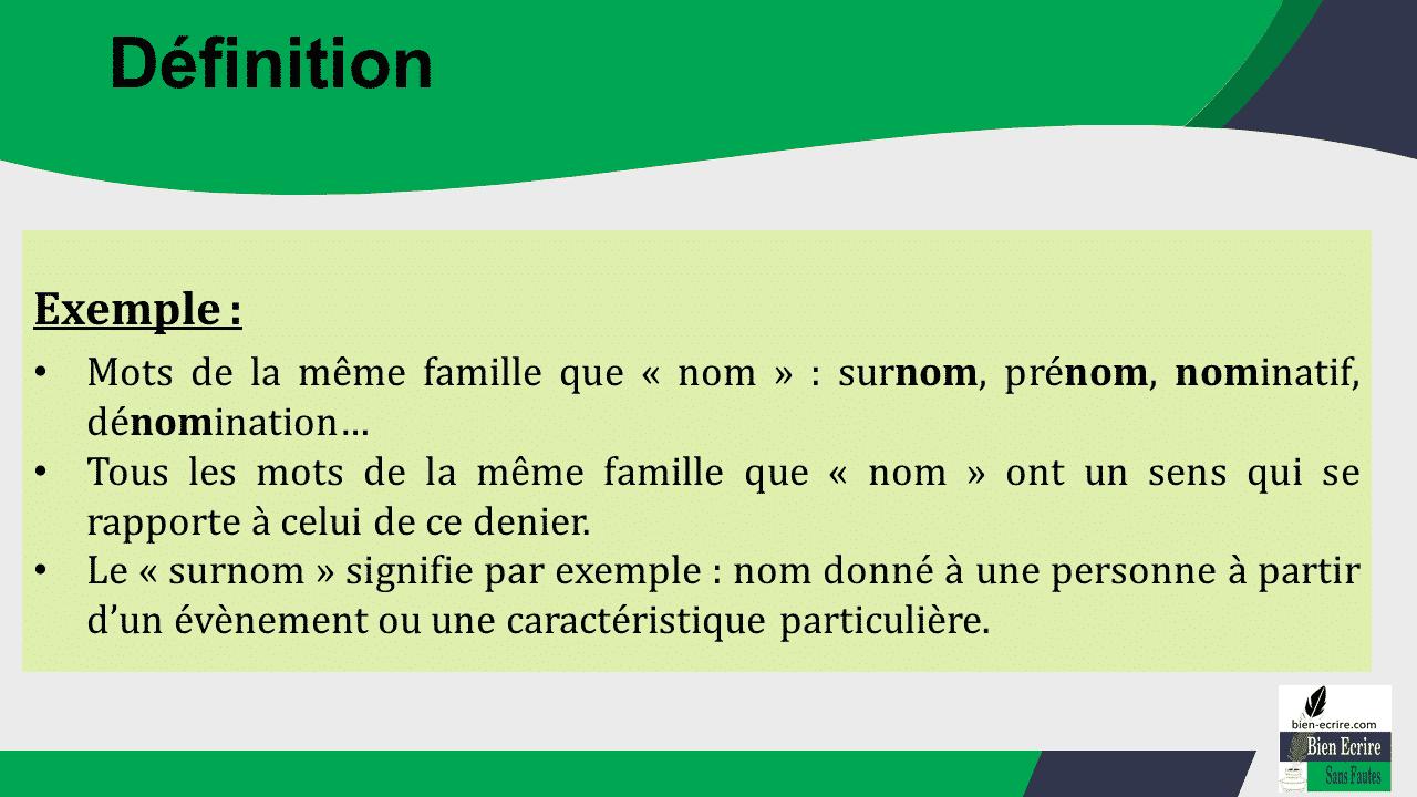 Exemple : • Mots de la même famille que « nom » : surnom, prénom, nominatif, dénomination… • Tous les mots de la même famille que « nom » ont un sens qui se rapporte à celui de ce denier. • Le « surnom » signifie par exemple : nom donné à une personne à partir d'un évènement ou une caractéristique particulière.
