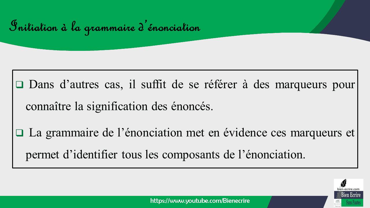  Dans d'autres cas, il suffit de se référer à des marqueurs pour connaître la signification des énoncés.  La grammaire de l'énonciation met en évidence ces marqueurs et permet d'identifier tous les composants de l'énonciation.
