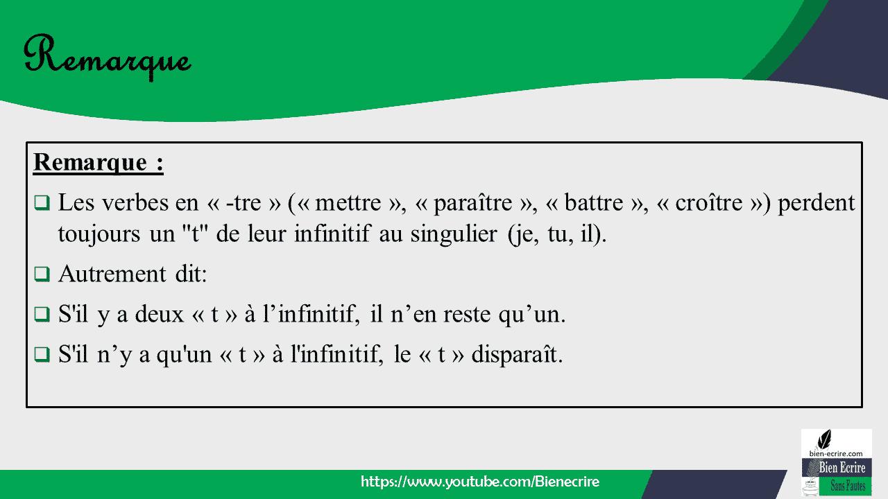 """Remarque :  Les verbes en « -tre » (« mettre », « paraître », « battre », « croître ») perdent toujours un """"t"""" de leur infinitif au singulier (je, tu, il).  Autrement dit:  S'il y a deux « t » à l'infinitif, il n'en reste qu'un.  S'il n'y a qu'un « t » à l'infinitif, le « t » disparaît."""