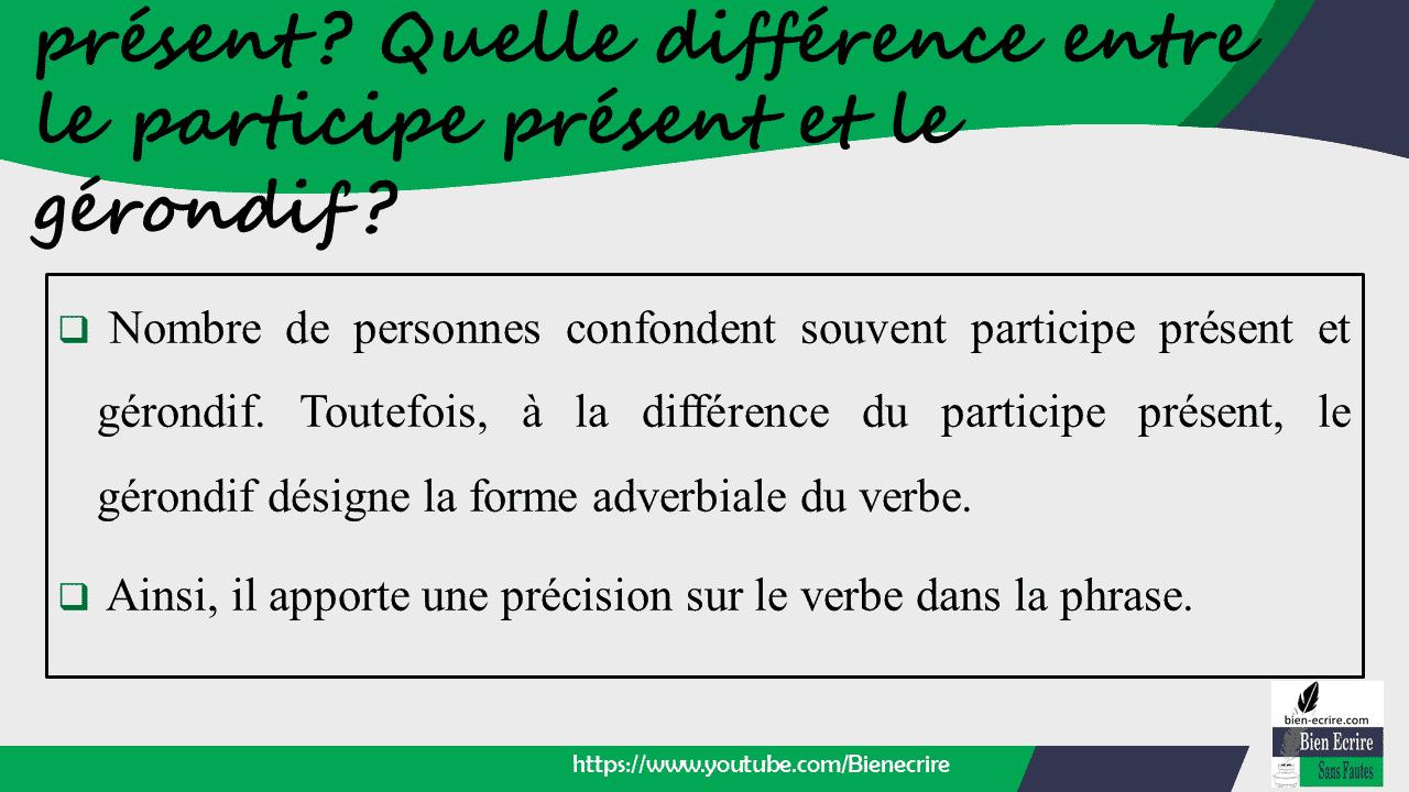 Nombre de personnes confondent souvent participe présent et gérondif. Toutefois, à la différence du participe présent, le gérondif désigne la forme adverbiale du verbe.  Ainsi, il apporte une précision sur le verbe dans la phrase.