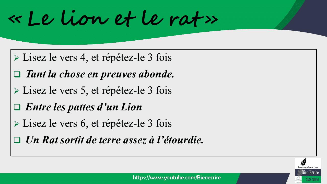 ➢ Lisez le vers 4, et répétez-le 3 fois  Tant la chose en preuves abonde. ➢ Lisez le vers 5, et répétez-le 3 fois  Entre les pattes d'un Lion ➢ Lisez le vers 6, et répétez-le 3 fois  Un Rat sortit de terre assez à l'étourdie.