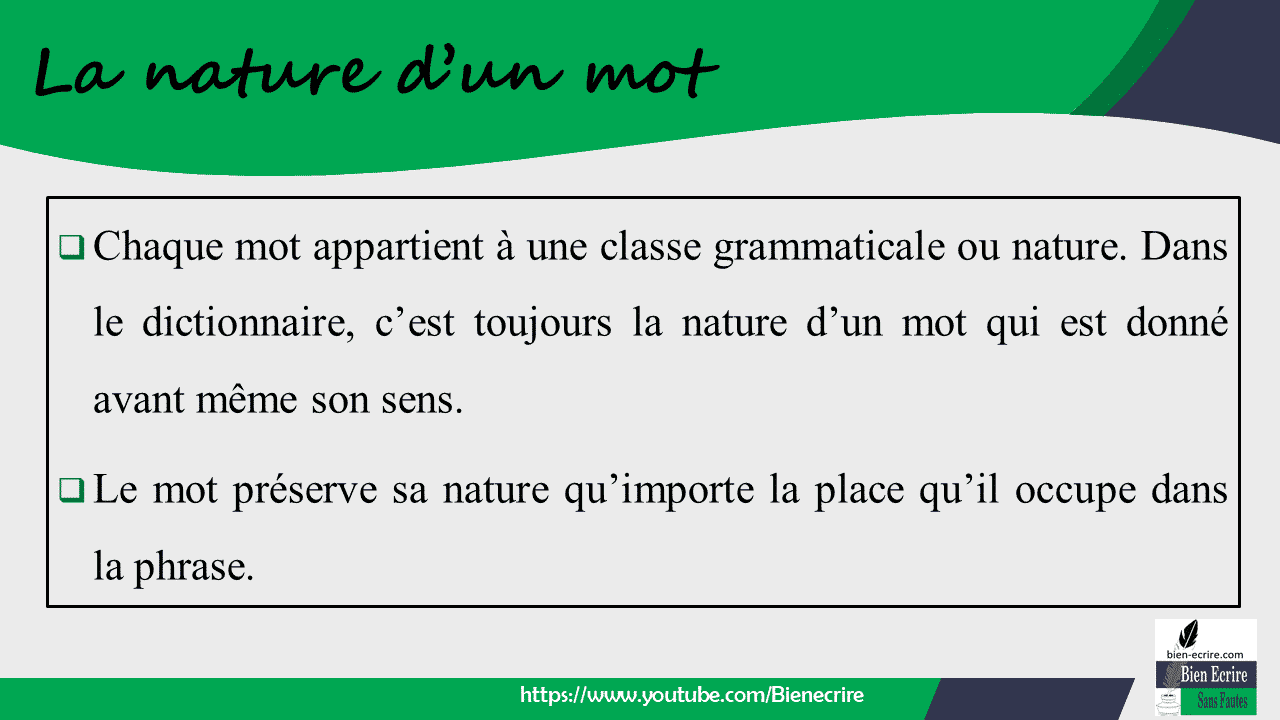  Chaque mot appartient à une classe grammaticale ou nature. Dans le dictionnaire, c'est toujours la nature d'un mot qui est donné avant même son sens.  Le mot préserve sa nature qu'importe la place qu'il occupe dans la phrase.