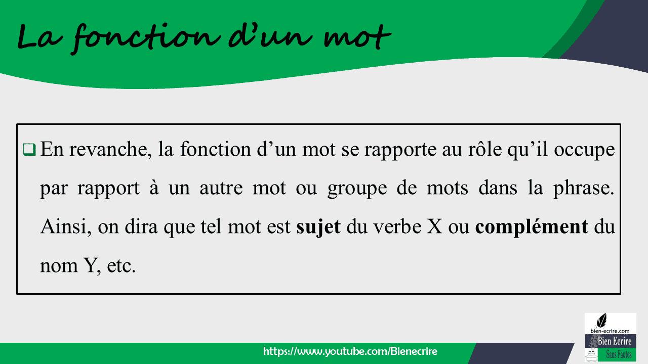  En revanche, la fonction d'un mot se rapporte au rôle qu'il occupe par rapport à un autre mot ou groupe de mots dans la phrase. Ainsi, on dira que tel mot est sujet du verbe X ou complément du nom Y, etc.