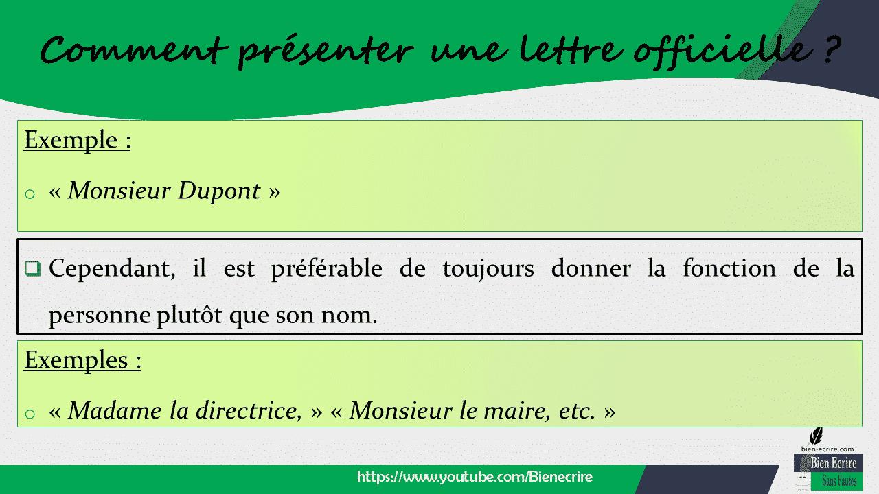 Exemple : o « Monsieur Dupont » https://www.youtube.com/Bienecrire Comment présenter une lettre officielle ? ❑ Cependant, il est préférable de toujours donner la fonction de la personne plutôt que son nom. Exemples : o « Madame la directrice, » « Monsieur le maire, etc. »